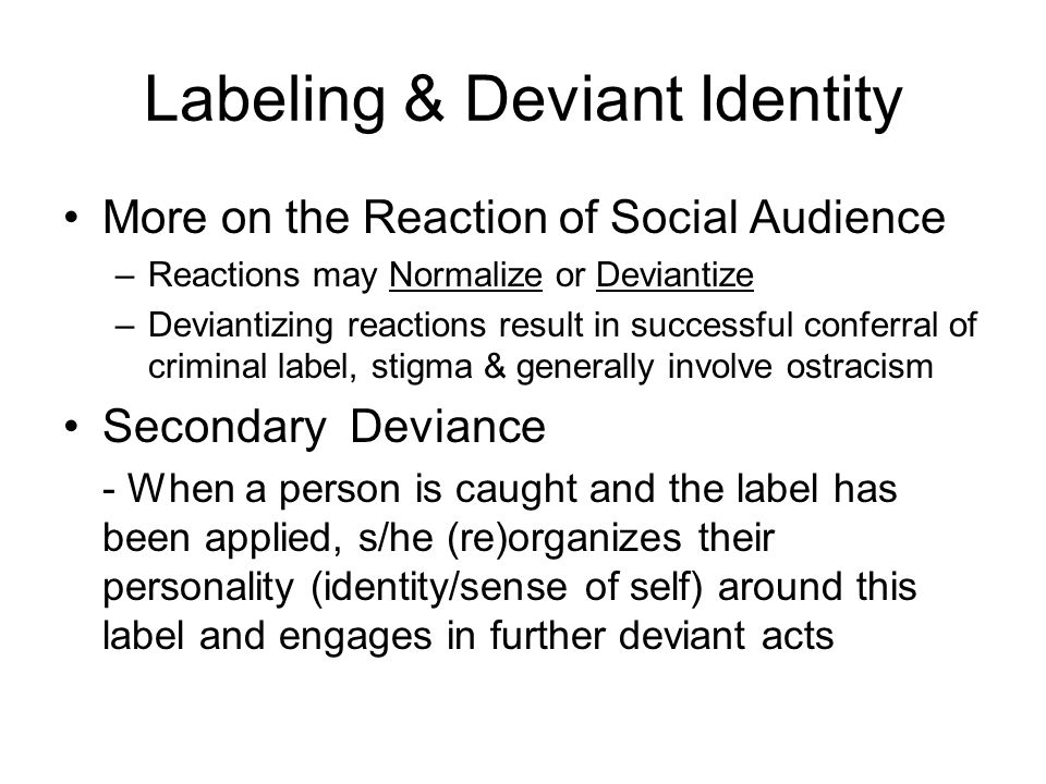 Labeling & Deviant Identity More on the Reaction of Social Audience –Reactions may Normalize or Deviantize –Deviantizing reactions result in successful conferral of criminal label, stigma & generally involve ostracism Secondary Deviance - When a person is caught and the label has been applied, s/he (re)organizes their personality (identity/sense of self) around this label and engages in further deviant acts