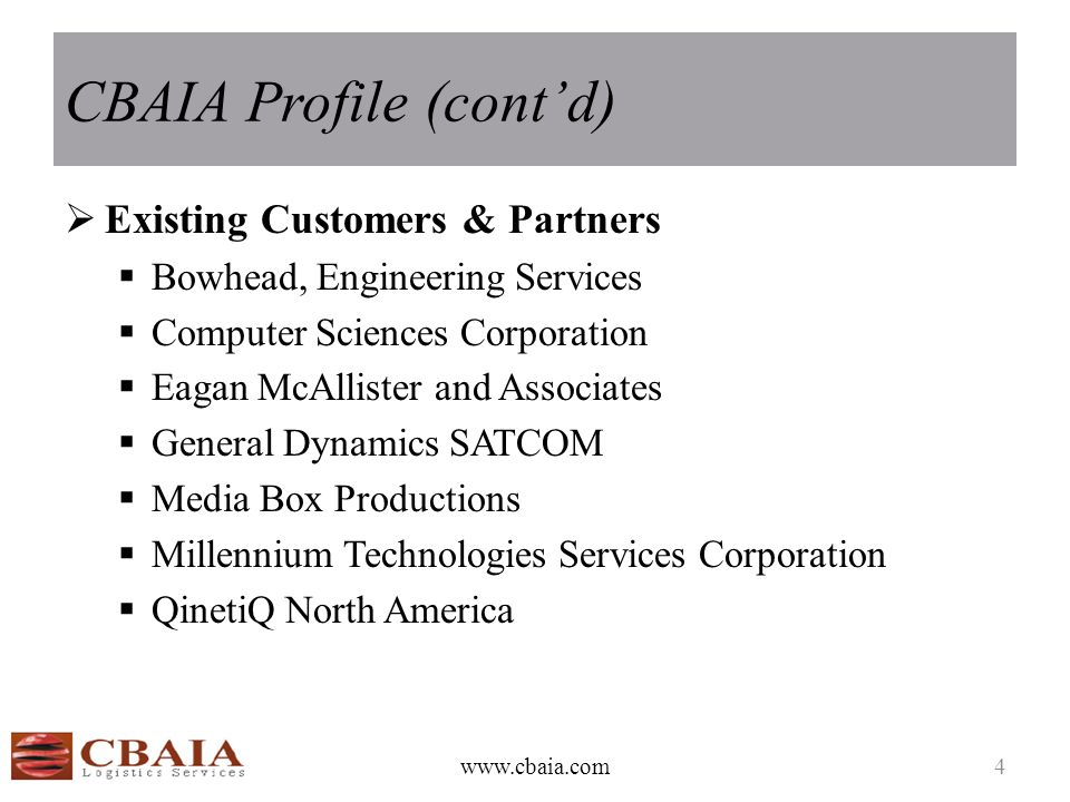 CBAIA Profile (cont'd)  Existing Customers & Partners  Bowhead, Engineering Services  Computer Sciences Corporation  Eagan McAllister and Associates  General Dynamics SATCOM  Media Box Productions  Millennium Technologies Services Corporation  QinetiQ North America www.cbaia.com4