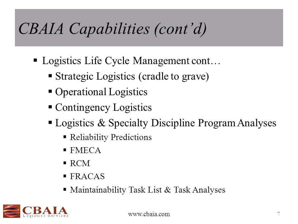 CBAIA Capabilities (cont'd)  Logistics Life Cycle Management cont…  Strategic Logistics (cradle to grave)  Operational Logistics  Contingency Logi