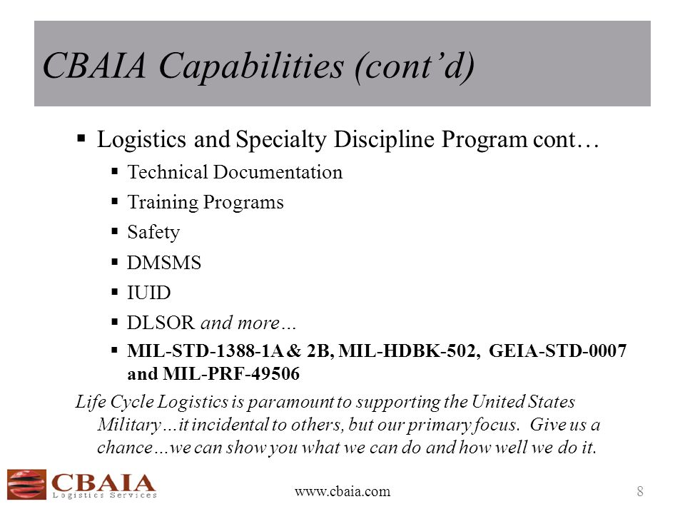 CBAIA Capabilities (cont'd)  Logistics and Specialty Discipline Program cont…  Technical Documentation  Training Programs  Safety  DMSMS  IUID  DLSOR and more…  MIL-STD-1388-1A & 2B, MIL-HDBK-502, GEIA-STD-0007 and MIL-PRF-49506 Life Cycle Logistics is paramount to supporting the United States Military…it incidental to others, but our primary focus.