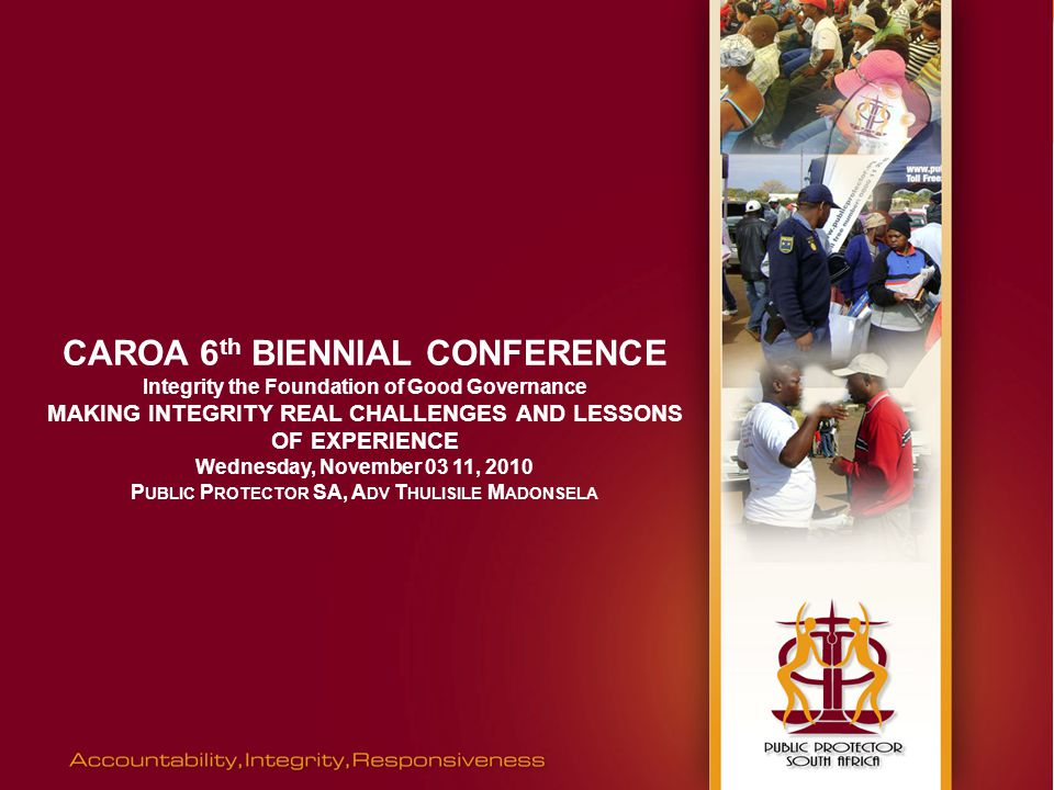 CAROA 6 th BIENNIAL CONFERENCE Integrity the Foundation of Good Governance MAKING INTEGRITY REAL CHALLENGES AND LESSONS OF EXPERIENCE Wednesday, November 03 11, 2010 P UBLIC P ROTECTOR SA, A DV T HULISILE M ADONSELA