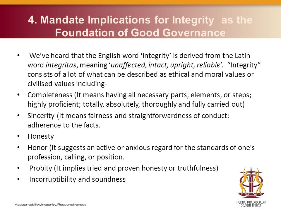 4. Mandate Implications for Integrity as the Foundation of Good Governance We've heard that the English word 'integrity' is derived from the Latin wor