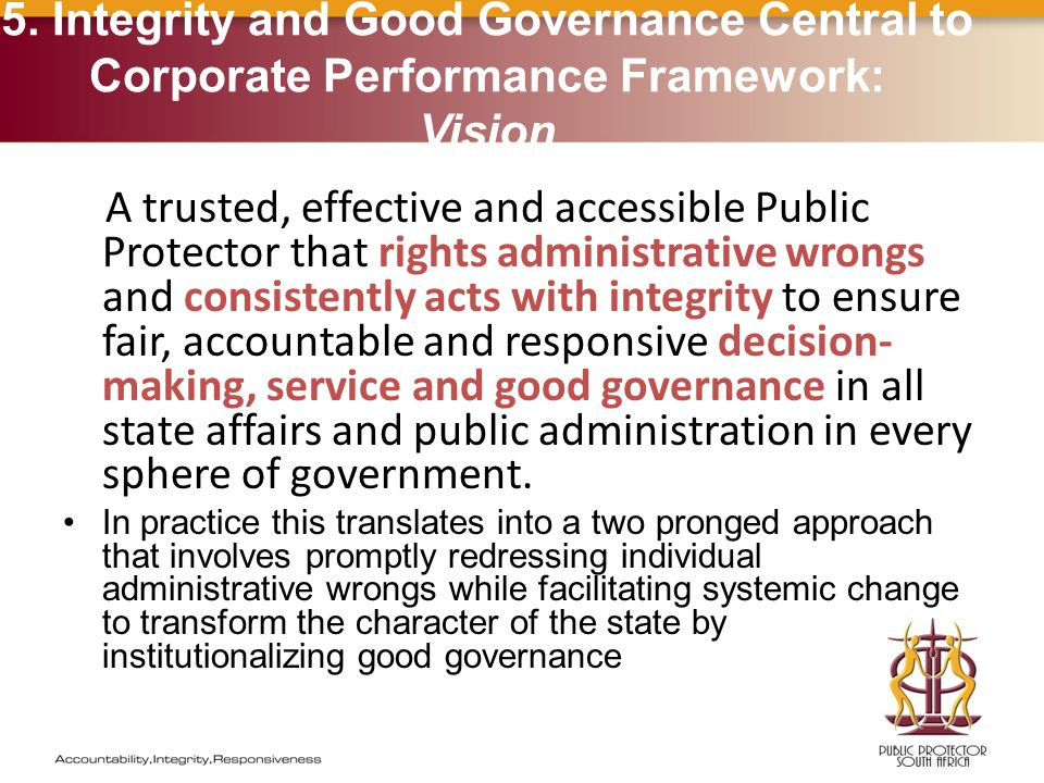 A trusted, effective and accessible Public Protector that rights administrative wrongs and consistently acts with integrity to ensure fair, accountable and responsive decision- making, service and good governance in all state affairs and public administration in every sphere of government.