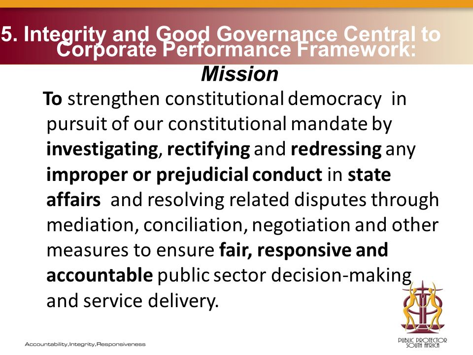 Corporate Performance Framework: Mission To strengthen constitutional democracy in pursuit of our constitutional mandate by investigating, rectifying and redressing any improper or prejudicial conduct in state affairs and resolving related disputes through mediation, conciliation, negotiation and other measures to ensure fair, responsive and accountable public sector decision-making and service delivery.
