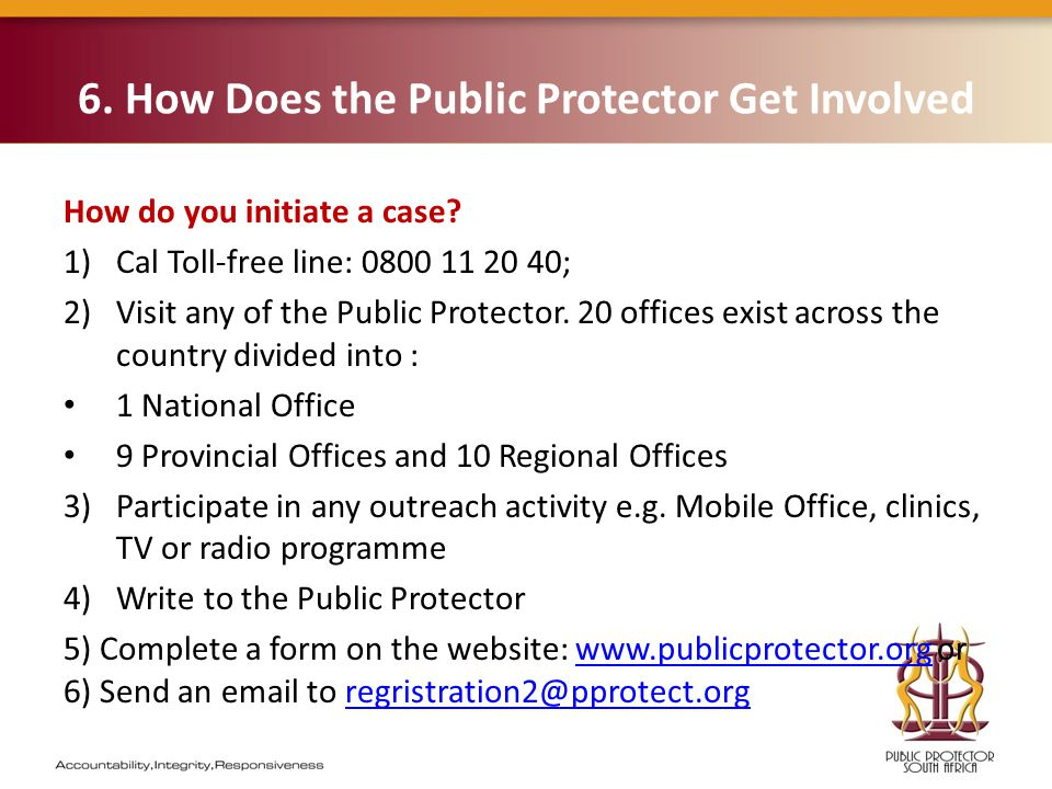 6. How Does the Public Protector Get Involved How do you initiate a case? 1)Cal Toll-free line: 0800 11 20 40; 2)Visit any of the Public Protector. 20