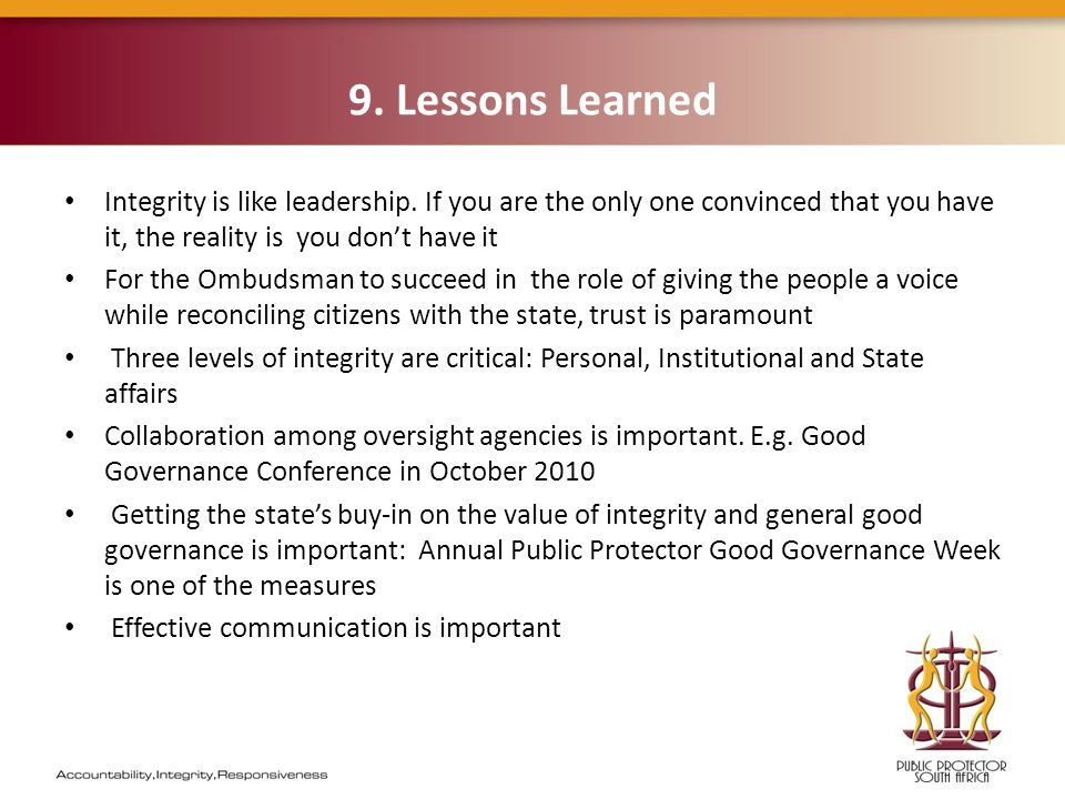 9. Lessons Learned Integrity is like leadership. If you are the only one convinced that you have it, the reality is you don't have it For the Ombudsma