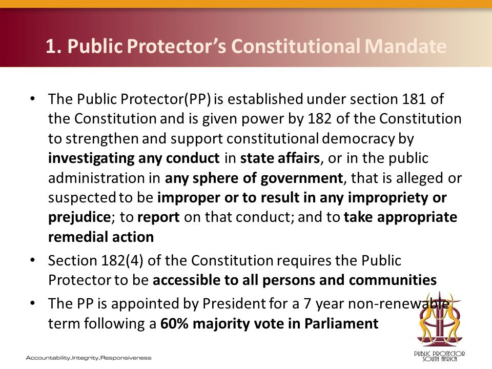 1. Public Protector's Constitutional Mandate The Public Protector(PP) is established under section 181 of the Constitution and is given power by 182 o