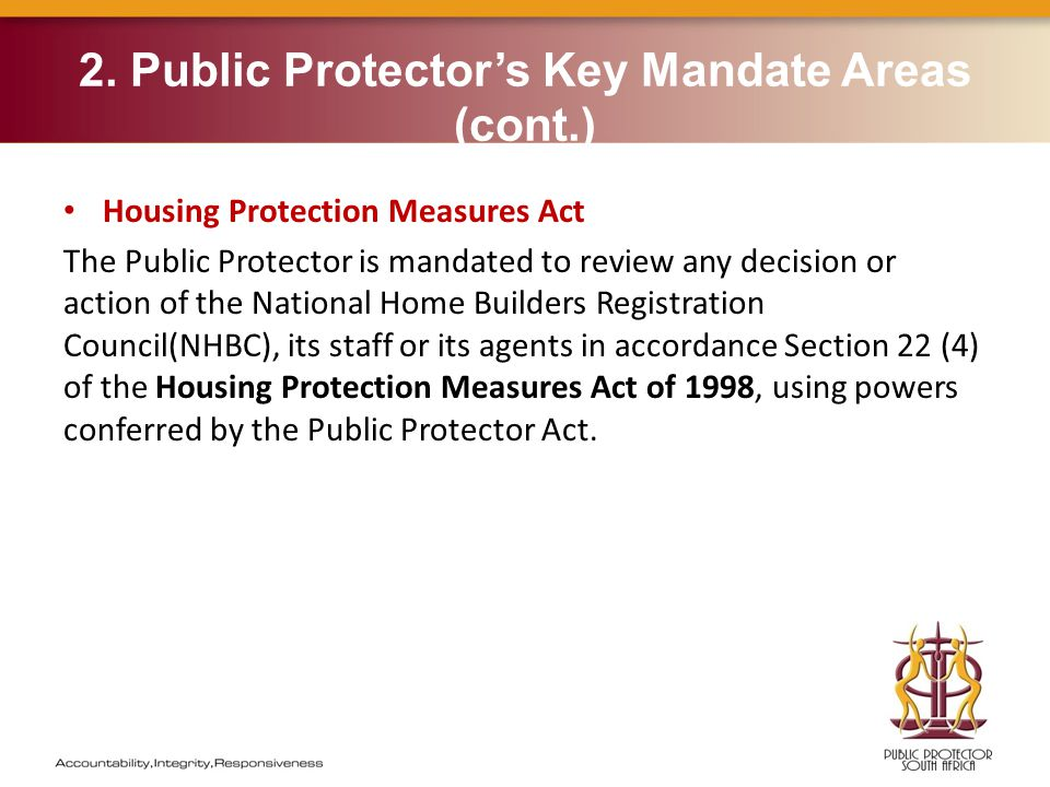 2. Public Protector's Key Mandate Areas (cont.) Housing Protection Measures Act The Public Protector is mandated to review any decision or action of t