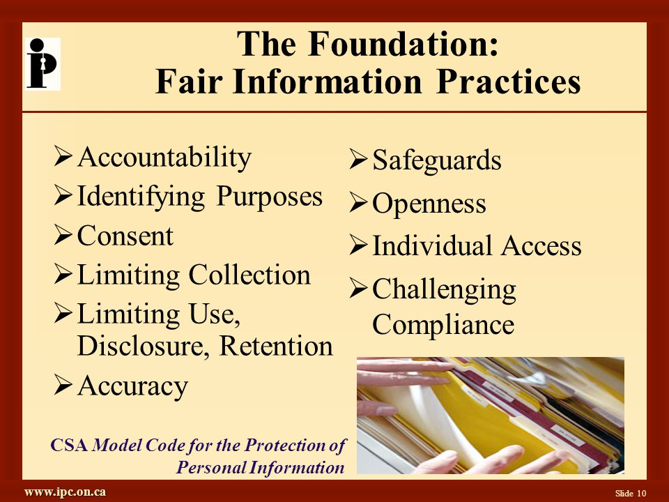 www.ipc.on.ca Slide 10 The Foundation: Fair Information Practices  Accountability  Identifying Purposes  Consent  Limiting Collection  Limiting Use, Disclosure, Retention  Accuracy  Safeguards  Openness  Individual Access  Challenging Compliance CSA Model Code for the Protection of Personal Information