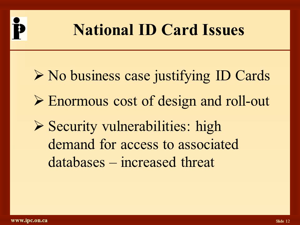 www.ipc.on.ca Slide 12 National ID Card Issues  No business case justifying ID Cards  Enormous cost of design and roll-out  Security vulnerabilities: high demand for access to associated databases – increased threat