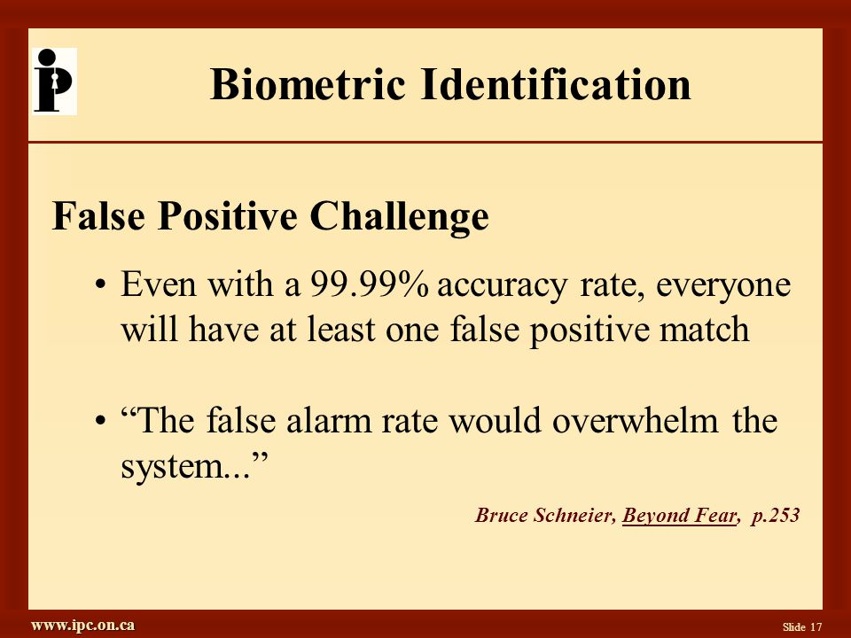 www.ipc.on.ca Slide 17 Biometric Identification False Positive Challenge Even with a 99.99% accuracy rate, everyone will have at least one false positive match The false alarm rate would overwhelm the system... Bruce Schneier, Beyond Fear, p.253