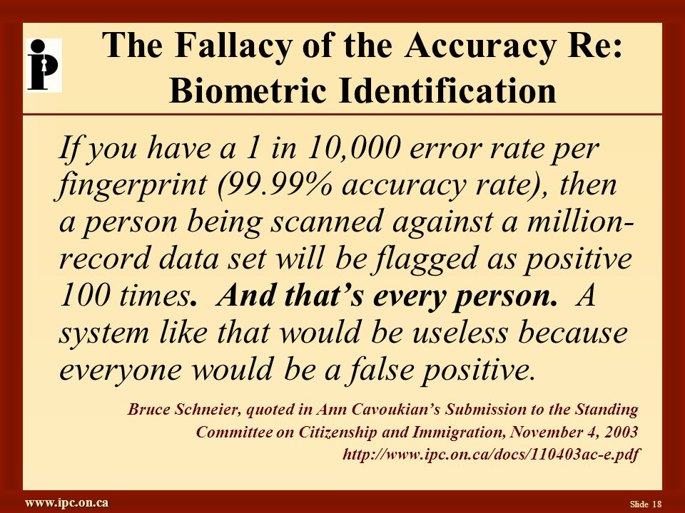 www.ipc.on.ca Slide 18 The Fallacy of the Accuracy Re: Biometric Identification If you have a 1 in 10,000 error rate per fingerprint (99.99% accuracy rate), then a person being scanned against a million- record data set will be flagged as positive 100 times.