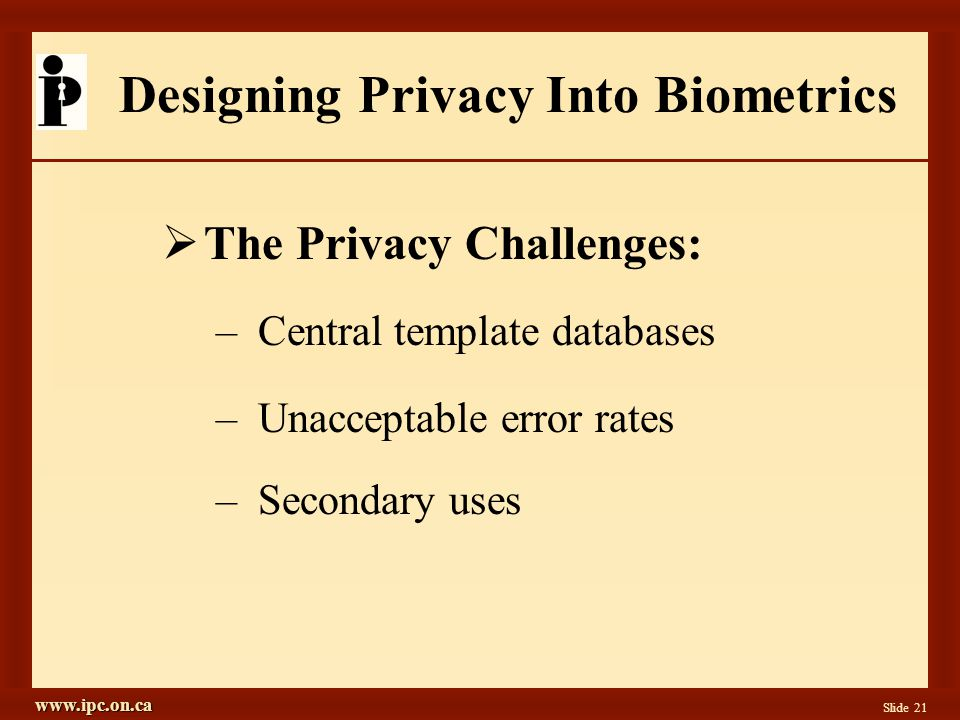 www.ipc.on.ca Slide 21 Designing Privacy Into Biometrics  The Privacy Challenges: –Central template databases –Unacceptable error rates –Secondary uses