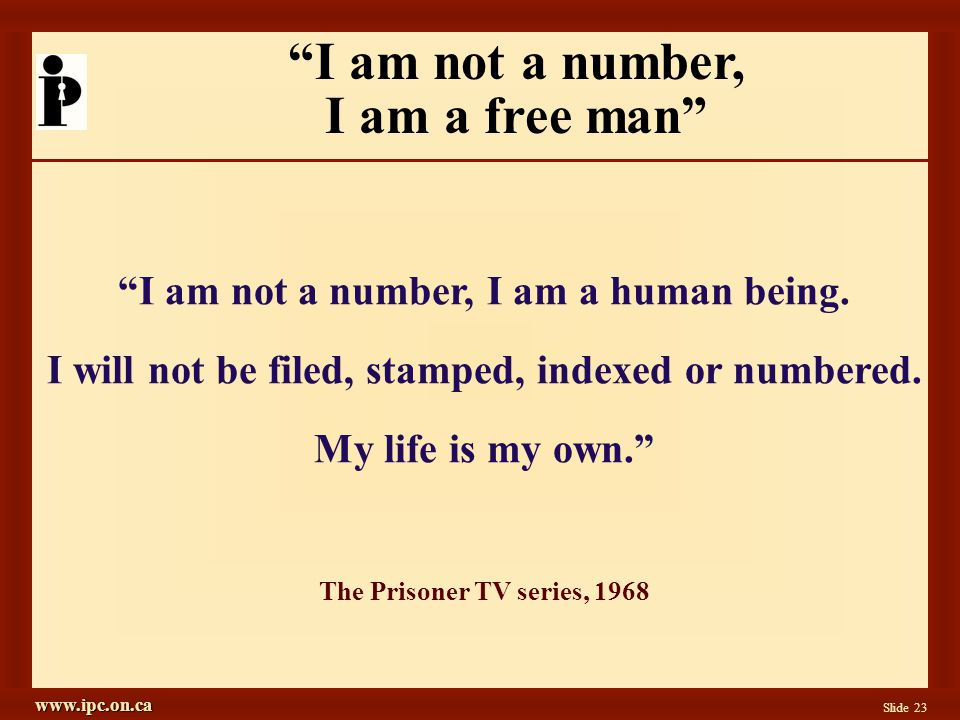 www.ipc.on.ca Slide 23 I am not a number, I am a human being.