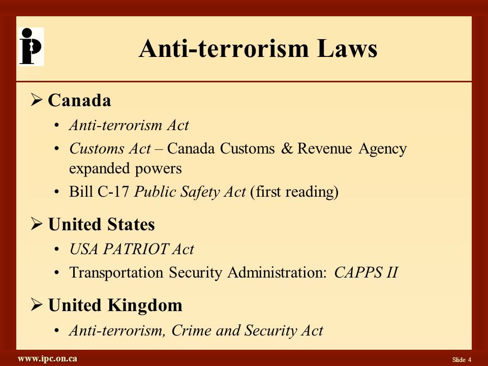 www.ipc.on.ca Slide 4 Anti-terrorism Laws  Canada Anti-terrorism Act Customs Act – Canada Customs & Revenue Agency expanded powers Bill C-17 Public Safety Act (first reading)  United States USA PATRIOT Act Transportation Security Administration: CAPPS II  United Kingdom Anti-terrorism, Crime and Security Act