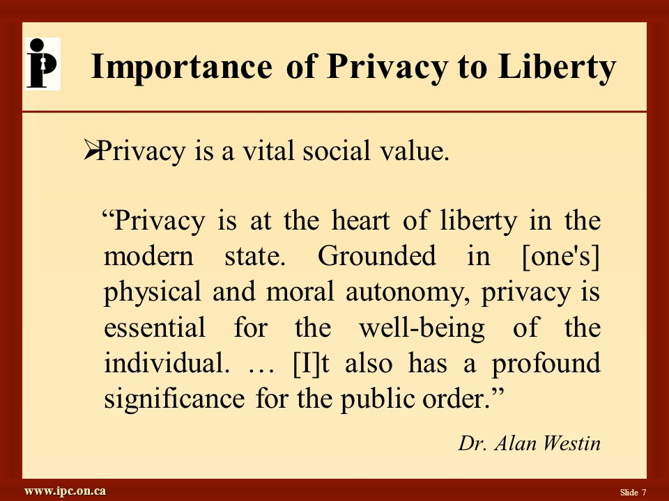 www.ipc.on.ca Slide 8 Information Privacy Defined  Information Privacy: Data Protection Freedom of choice; personal control; informational self-determination Personal control over the collection, use and disclosure of any recorded information about an identifiable individual
