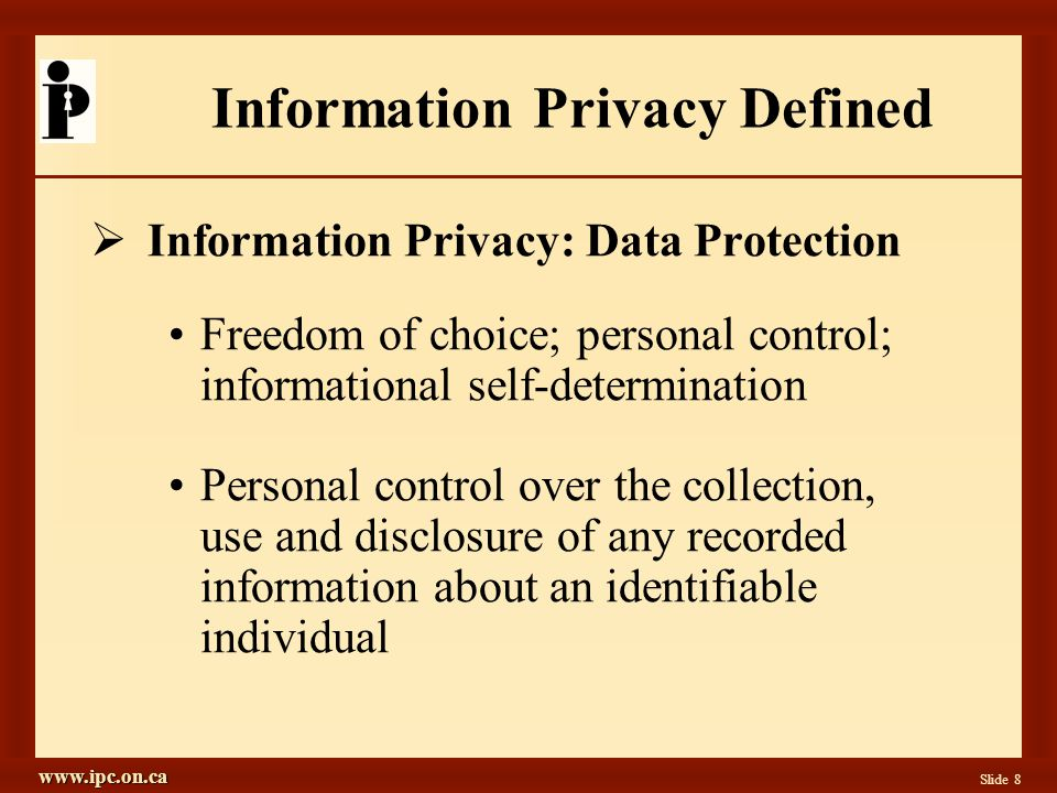 www.ipc.on.ca Slide 8 Information Privacy Defined  Information Privacy: Data Protection Freedom of choice; personal control; informational self-determination Personal control over the collection, use and disclosure of any recorded information about an identifiable individual