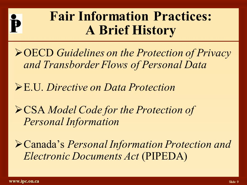 www.ipc.on.ca Slide 10 The Foundation: Fair Information Practices  Accountability  Identifying Purposes  Consent  Limiting Collection  Limiting Use, Disclosure, Retention  Accuracy  Safeguards  Openness  Individual Access  Challenging Compliance CSA Model Code for the Protection of Personal Information