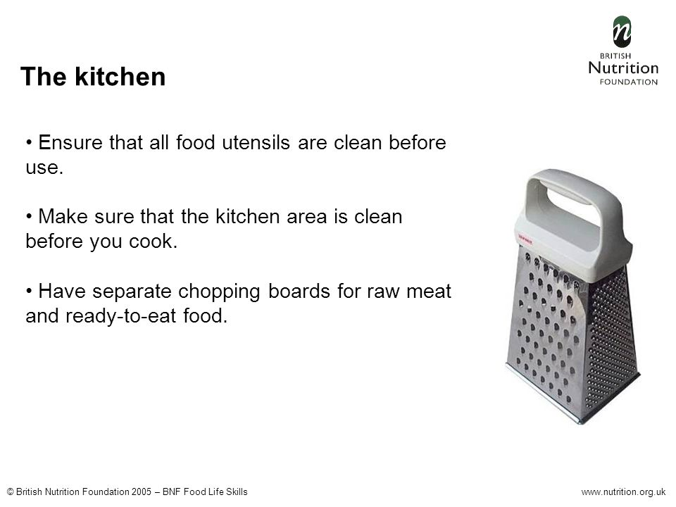 © British Nutrition Foundation 2005 – BNF Food Life Skillswww.nutrition.org.uk The kitchen Ensure that all food utensils are clean before use. Make su