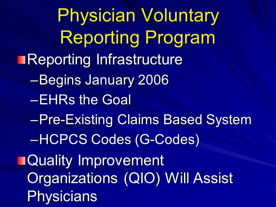 Physician Voluntary Reporting Program Reporting Infrastructure –Begins January 2006 –EHRs the Goal –Pre-Existing Claims Based System –HCPCS Codes (G-Codes) Quality Improvement Organizations (QIO) Will Assist Physicians