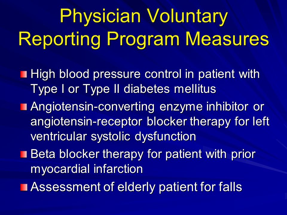 Physician Voluntary Reporting Program Measures High blood pressure control in patient with Type I or Type II diabetes mellitus Angiotensin-converting enzyme inhibitor or angiotensin-receptor blocker therapy for left ventricular systolic dysfunction Beta blocker therapy for patient with prior myocardial infarction Assessment of elderly patient for falls
