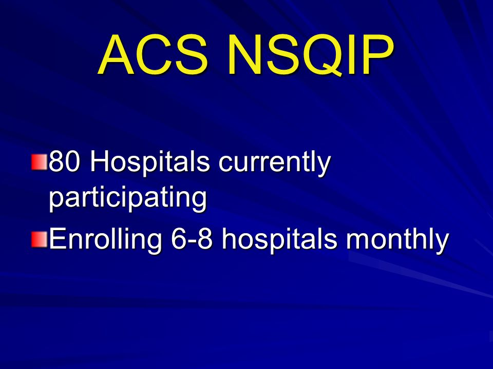 ACS NSQIP 80 Hospitals currently participating Enrolling 6-8 hospitals monthly