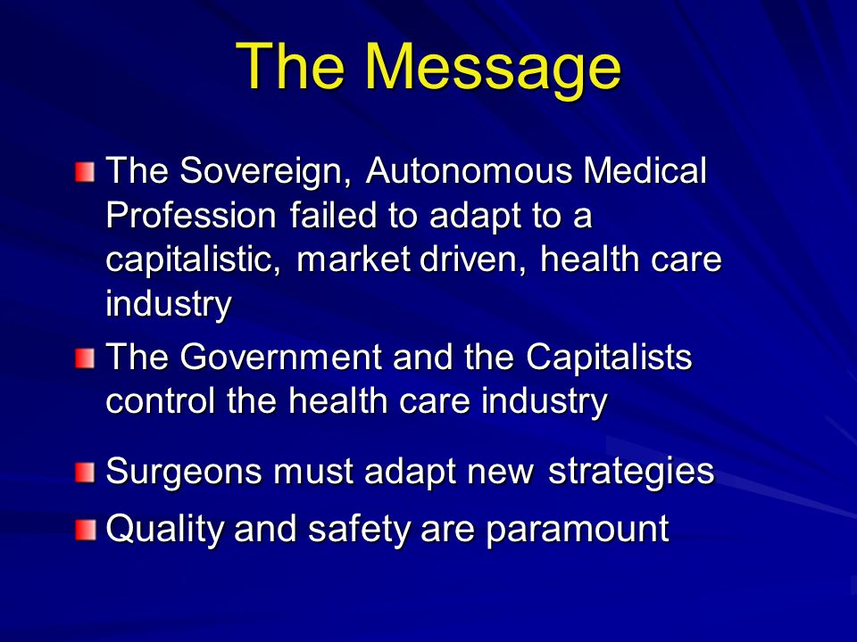 The Message The Sovereign, Autonomous Medical Profession failed to adapt to a capitalistic, market driven, health care industry The Government and the Capitalists control the health care industry Surgeons must adapt new strategies Quality and safety are paramount