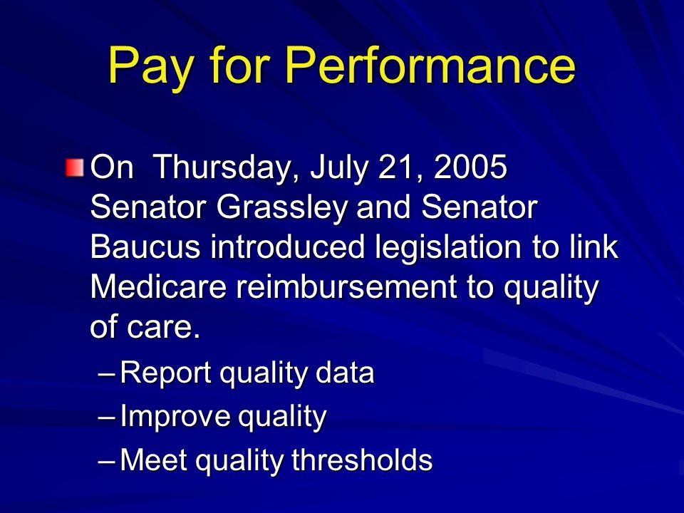 Pay for Performance On Thursday, July 21, 2005 Senator Grassley and Senator Baucus introduced legislation to link Medicare reimbursement to quality of care.