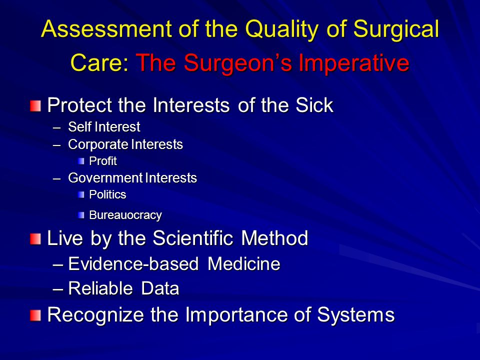Assessment of the Quality of Surgical Care: The Surgeon's Imperative Protect the Interests of the Sick –Self Interest –Corporate Interests Profit –Government Interests PoliticsBureauocracy Live by the Scientific Method –Evidence-based Medicine –Reliable Data Recognize the Importance of Systems