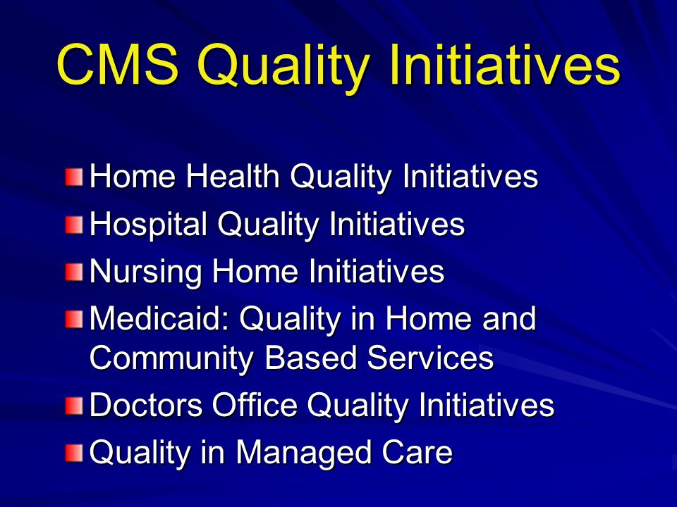 CMS Quality Initiatives Home Health Quality Initiatives Hospital Quality Initiatives Nursing Home Initiatives Medicaid: Quality in Home and Community Based Services Doctors Office Quality Initiatives Quality in Managed Care