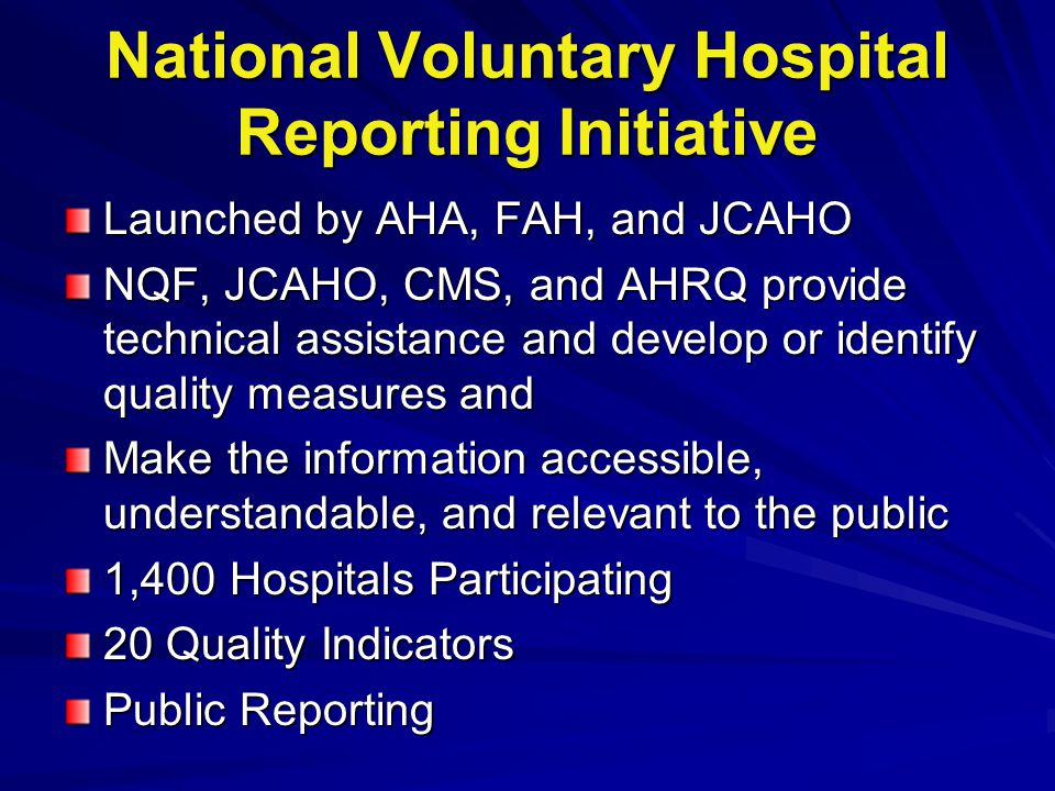 National Voluntary Hospital Reporting Initiative Launched by AHA, FAH, and JCAHO NQF, JCAHO, CMS, and AHRQ provide technical assistance and develop or identify quality measures and Make the information accessible, understandable, and relevant to the public 1,400 Hospitals Participating 20 Quality Indicators Public Reporting