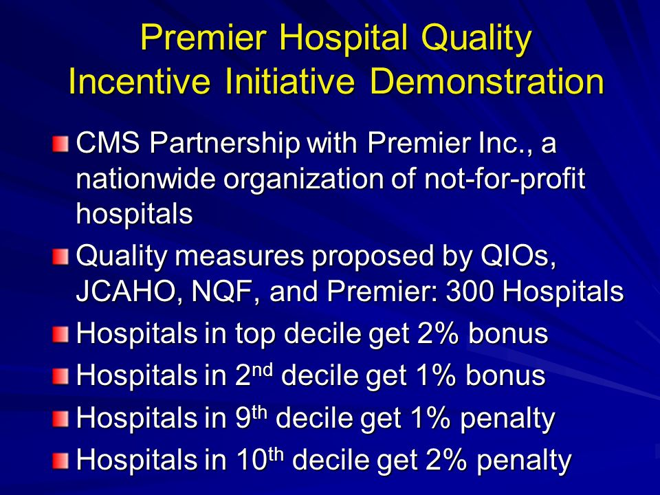 Premier Hospital Quality Incentive Initiative Demonstration CMS Partnership with Premier Inc., a nationwide organization of not-for-profit hospitals Quality measures proposed by QIOs, JCAHO, NQF, and Premier: 300 Hospitals Hospitals in top decile get 2% bonus Hospitals in 2 nd decile get 1% bonus Hospitals in 9 th decile get 1% penalty Hospitals in 10 th decile get 2% penalty