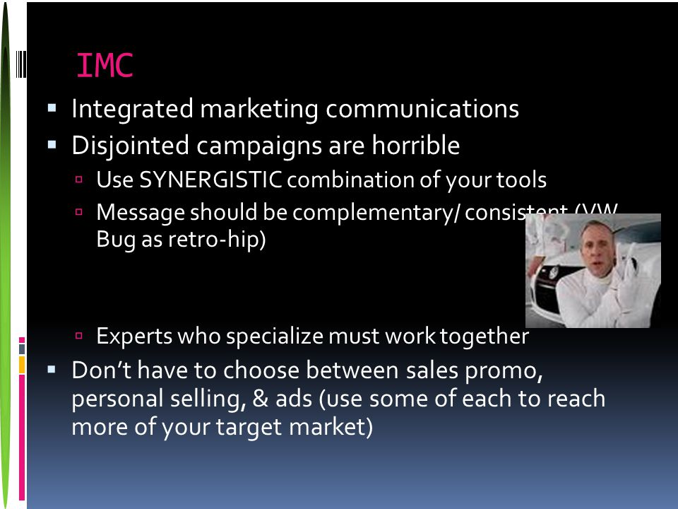 IMC  Integrated marketing communications  Disjointed campaigns are horrible  Use SYNERGISTIC combination of your tools  Message should be compleme