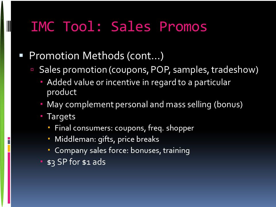 IMC Tool: Sales Promos  Promotion Methods (cont…)  Sales promotion (coupons, POP, samples, tradeshow)  Added value or incentive in regard to a part