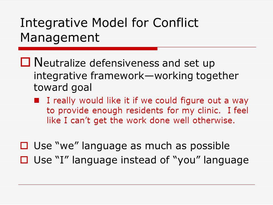 Integrative Model for Conflict Management  N eutralize defensiveness and set up integrative framework—working together toward goal I really would lik