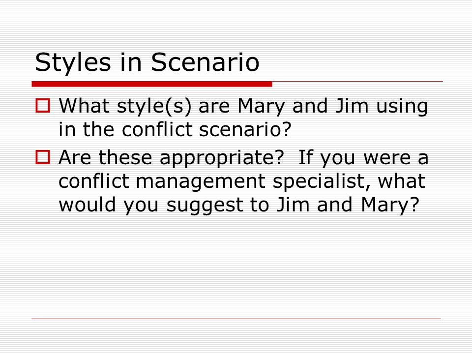 Styles in Scenario  What style(s) are Mary and Jim using in the conflict scenario?  Are these appropriate? If you were a conflict management special
