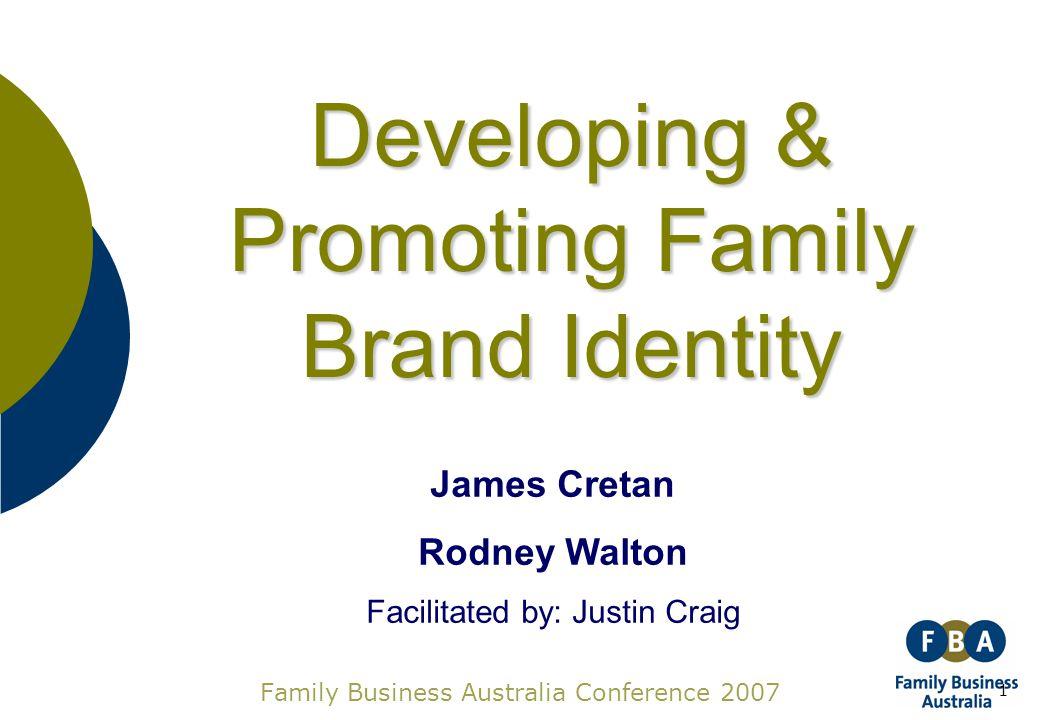 1 Family Business Australia Conference 2007 James Cretan Rodney Walton Facilitated by: Justin Craig Developing & Promoting Family Brand Identity