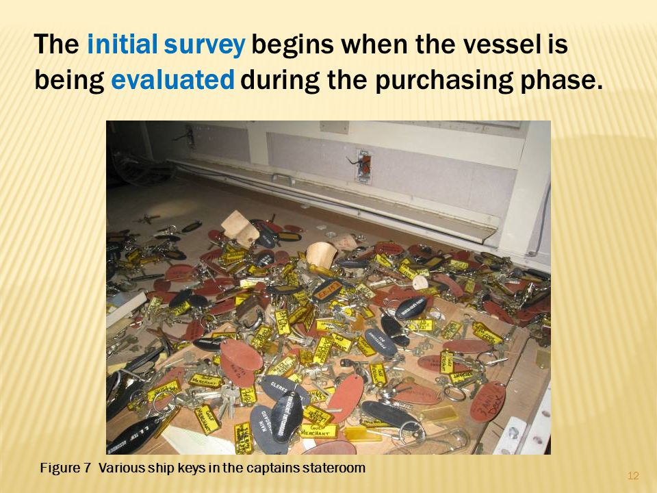 The initial survey begins when the vessel is being evaluated during the purchasing phase. 12 Figure 7 Various ship keys in the captains stateroom