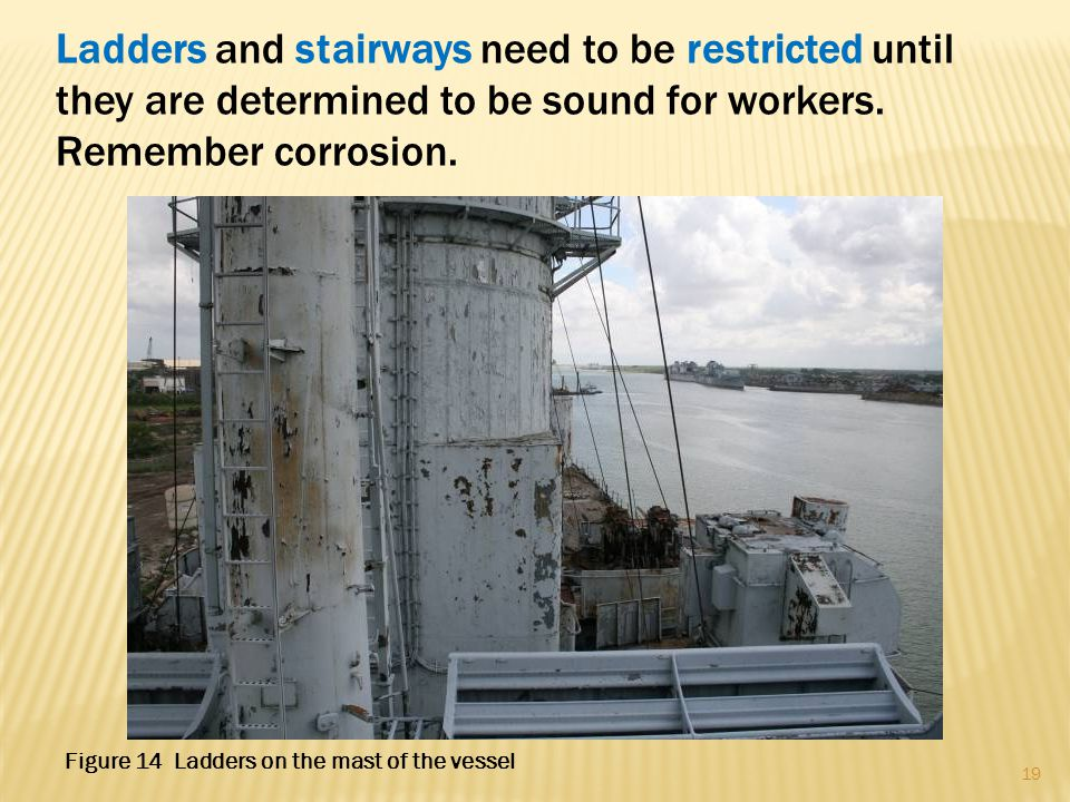 Ladders and stairways need to be restricted until they are determined to be sound for workers. Remember corrosion. 19 Figure 14 Ladders on the mast of