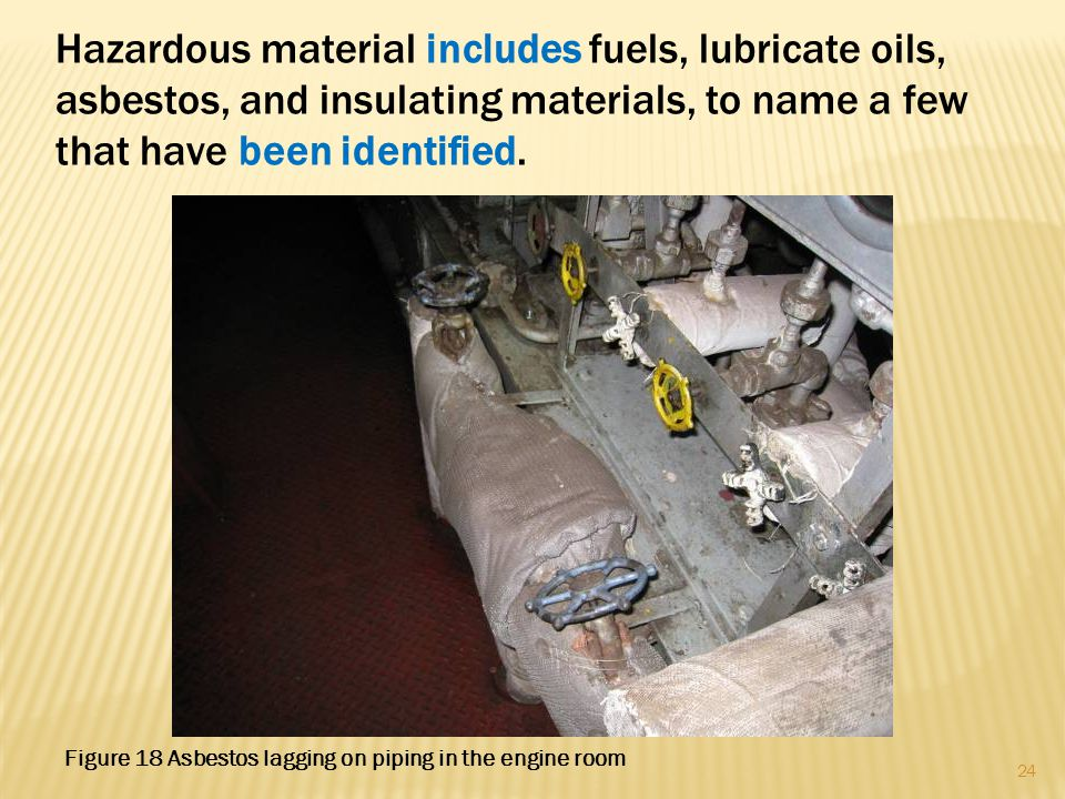 Hazardous material includes fuels, lubricate oils, asbestos, and insulating materials, to name a few that have been identified. 24 Figure 18 Asbestos