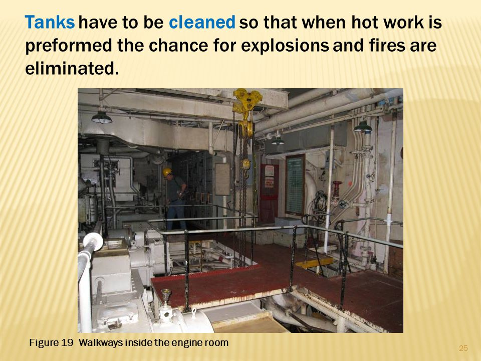 Tanks have to be cleaned so that when hot work is preformed the chance for explosions and fires are eliminated. 25 Figure 19 Walkways inside the engin