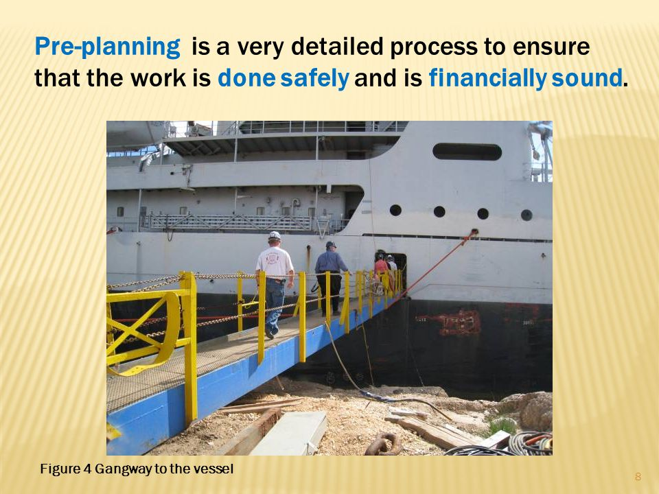 Pre-planning is a very detailed process to ensure that the work is done safely and is financially sound. 8 Figure 4 Gangway to the vessel