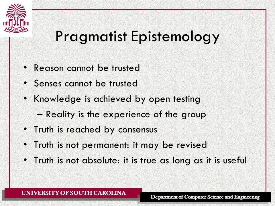 UNIVERSITY OF SOUTH CAROLINA Department of Computer Science and Engineering Pragmatist Epistemology Reason cannot be trusted Senses cannot be trusted