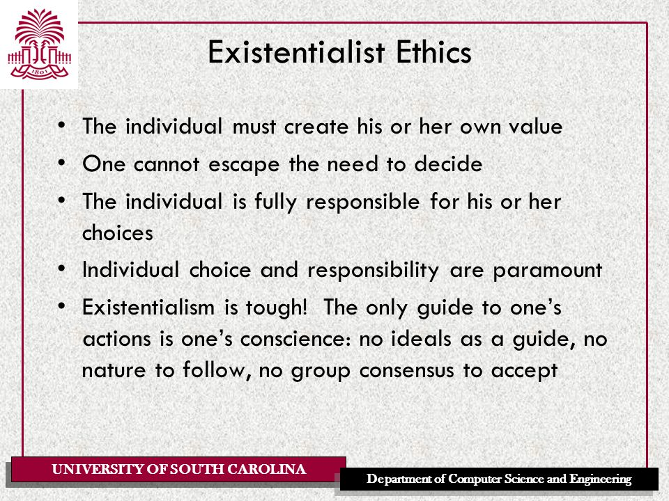 UNIVERSITY OF SOUTH CAROLINA Department of Computer Science and Engineering Existentialist Ethics The individual must create his or her own value One