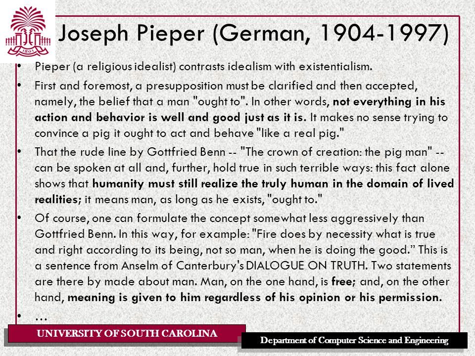 UNIVERSITY OF SOUTH CAROLINA Department of Computer Science and Engineering Joseph Pieper (German, 1904-1997) Pieper (a religious idealist) contrasts idealism with existentialism.
