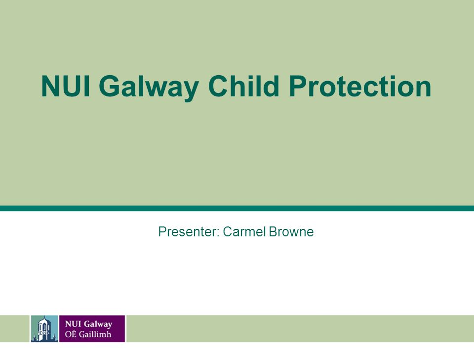 University Contact Details For any Child Protections please contact the NUI Galway Child Protection Officer: Carmel Browne 091-493649 carmel.browne@nuigalway.ie Deputy Child Protection Officer: Dermot Flaherty 091-493426 dermot.flaherty@nuigalway.ie