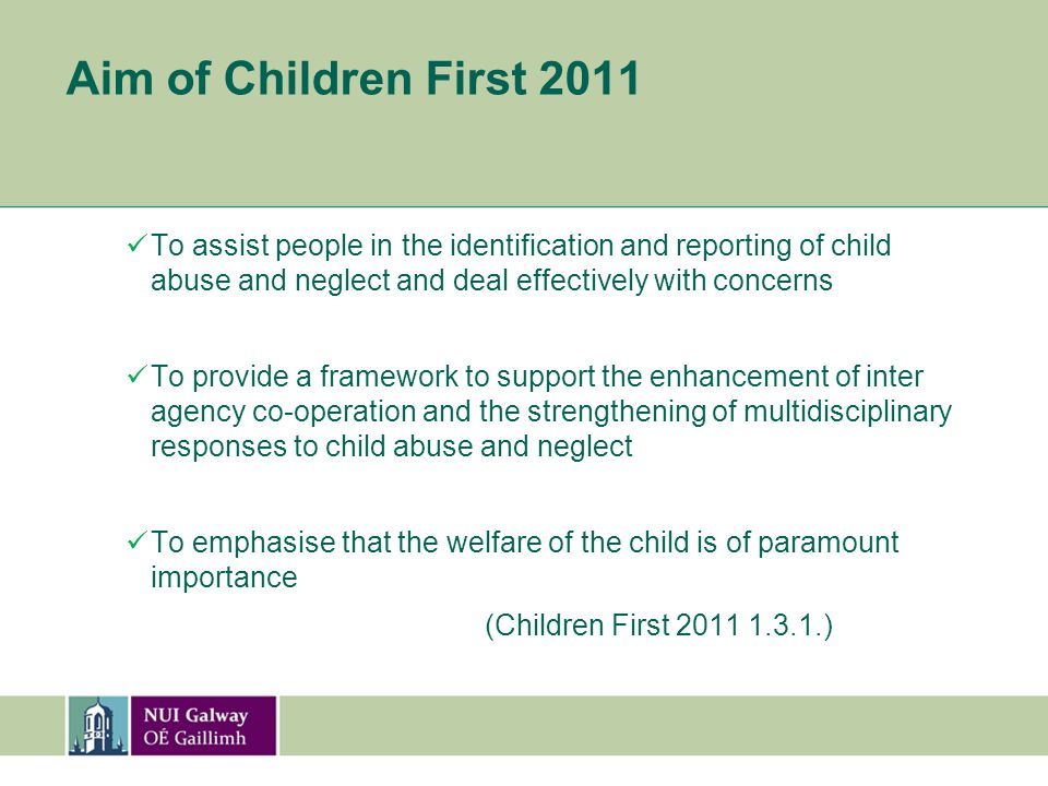 Aim of Children First 2011 To assist people in the identification and reporting of child abuse and neglect and deal effectively with concerns To provide a framework to support the enhancement of inter agency co-operation and the strengthening of multidisciplinary responses to child abuse and neglect To emphasise that the welfare of the child is of paramount importance (Children First 2011 1.3.1.)