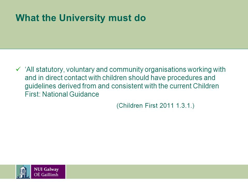 What the University must do 'All statutory, voluntary and community organisations working with and in direct contact with children should have procedures and guidelines derived from and consistent with the current Children First: National Guidance (Children First 2011 1.3.1.)