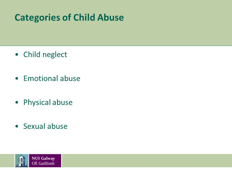 Categories of Child Abuse Child neglect Emotional abuse Physical abuse Sexual abuse