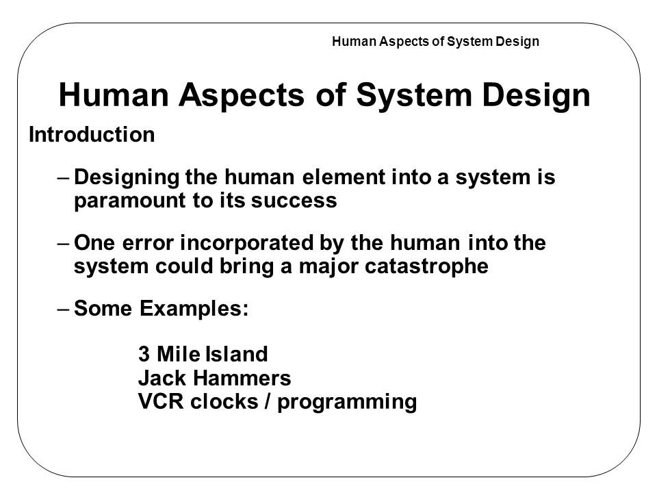 Human Aspects of System Design Introduction –Designing the human element into a system is paramount to its success –One error incorporated by the human into the system could bring a major catastrophe –Some Examples: 3 Mile Island Jack Hammers VCR clocks / programming